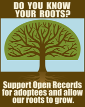 An image of a tree with roots which says: Do you know your roots? Support open records for adoptees and allow our roots to grow.
